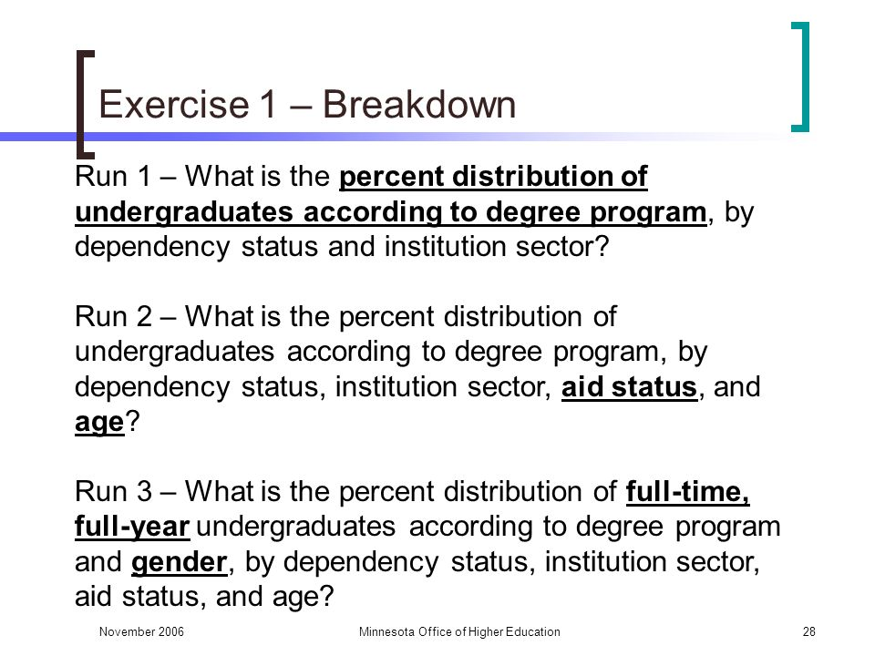 November 2006Minnesota Office of Higher Education28 Exercise 1 – Breakdown Run 1 – What is the percent distribution of undergraduates according to degree program, by dependency status and institution sector.