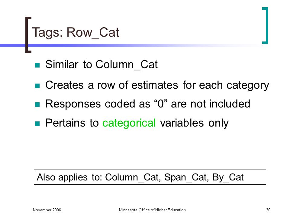 November 2006Minnesota Office of Higher Education30 Tags: Row_Cat Similar to Column_Cat Creates a row of estimates for each category Responses coded as 0 are not included Pertains to categorical variables only Also applies to: Column_Cat, Span_Cat, By_Cat