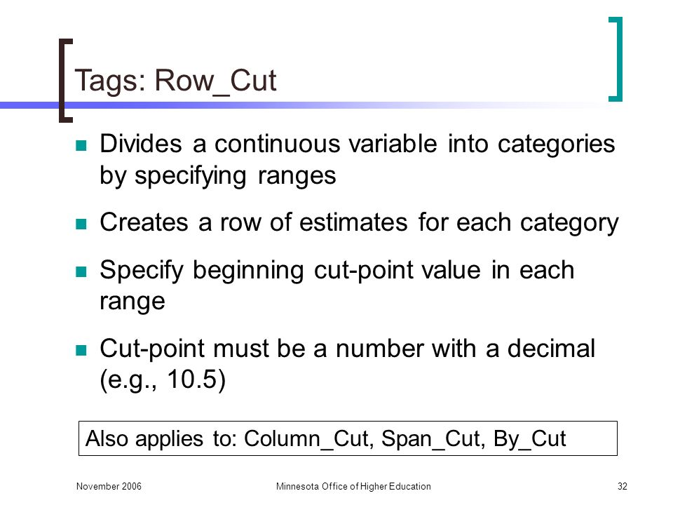 November 2006Minnesota Office of Higher Education32 Tags: Row_Cut Divides a continuous variable into categories by specifying ranges Creates a row of estimates for each category Specify beginning cut-point value in each range Cut-point must be a number with a decimal (e.g., 10.5) Also applies to: Column_Cut, Span_Cut, By_Cut