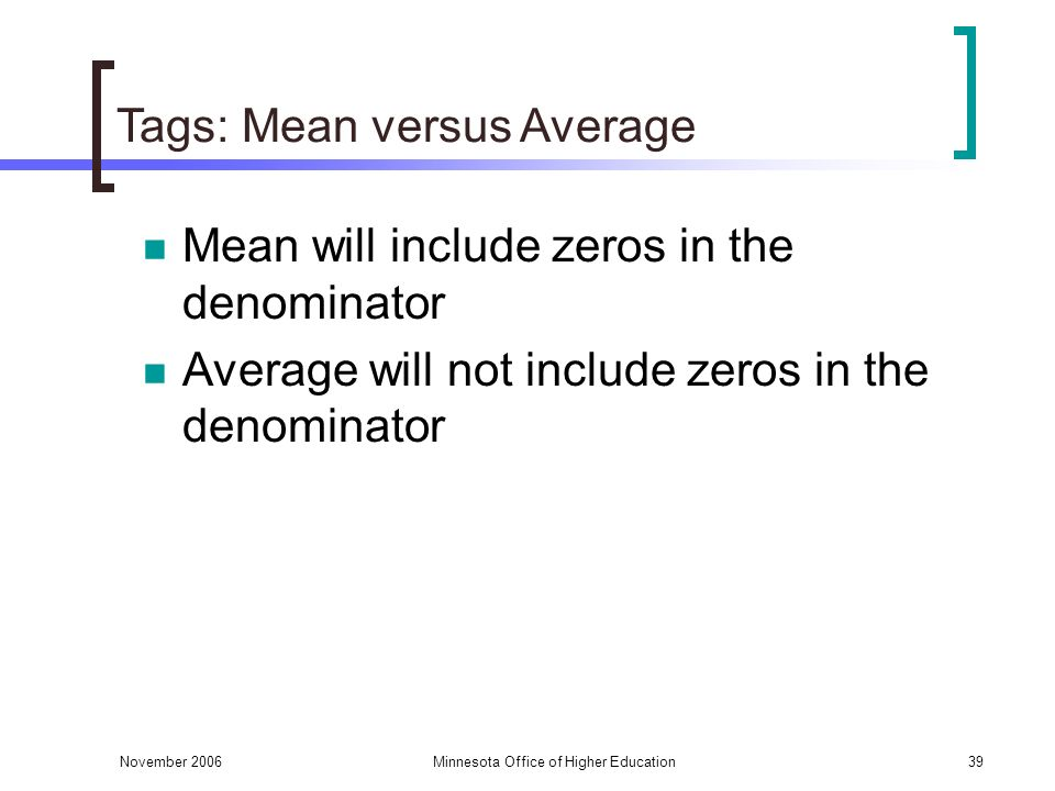 November 2006Minnesota Office of Higher Education39 Tags: Mean versus Average Mean will include zeros in the denominator Average will not include zeros in the denominator