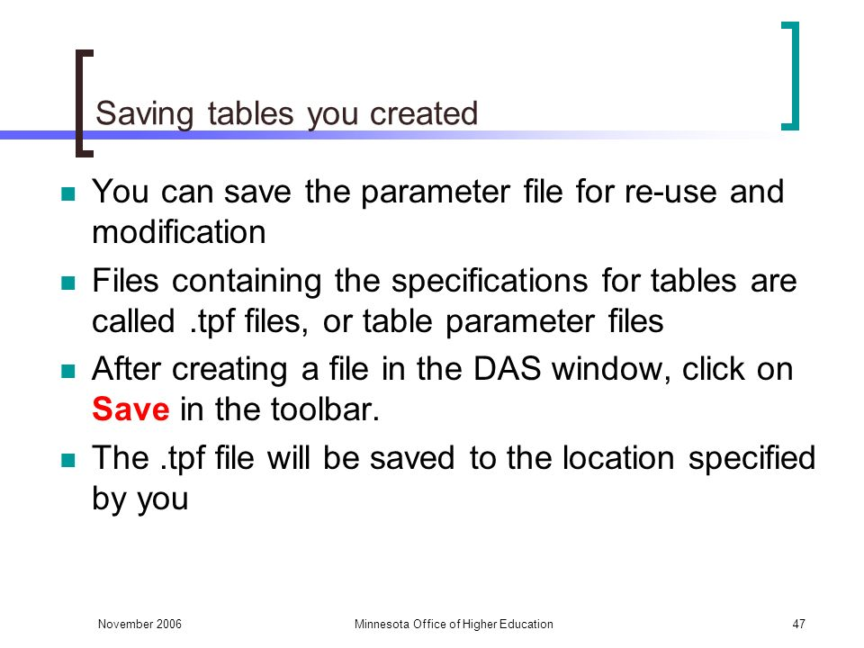 November 2006Minnesota Office of Higher Education47 Saving tables you created You can save the parameter file for re-use and modification Files containing the specifications for tables are called.tpf files, or table parameter files After creating a file in the DAS window, click on Save in the toolbar.