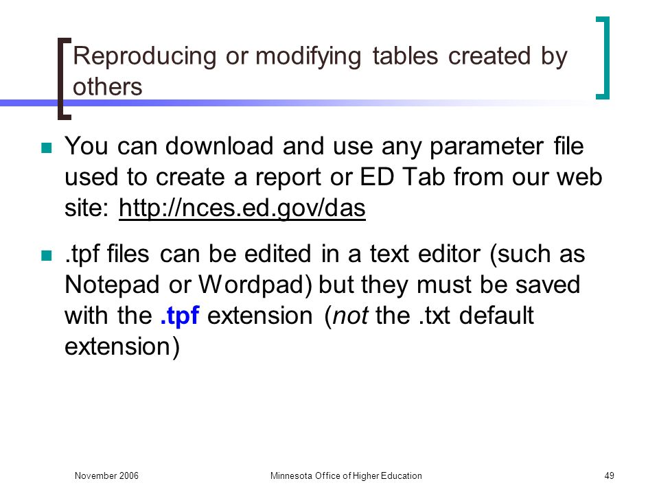 November 2006Minnesota Office of Higher Education49 Reproducing or modifying tables created by others You can download and use any parameter file used to create a report or ED Tab from our web site: http://nces.ed.gov/das.tpf files can be edited in a text editor (such as Notepad or Wordpad) but they must be saved with the.tpf extension (not the.txt default extension)
