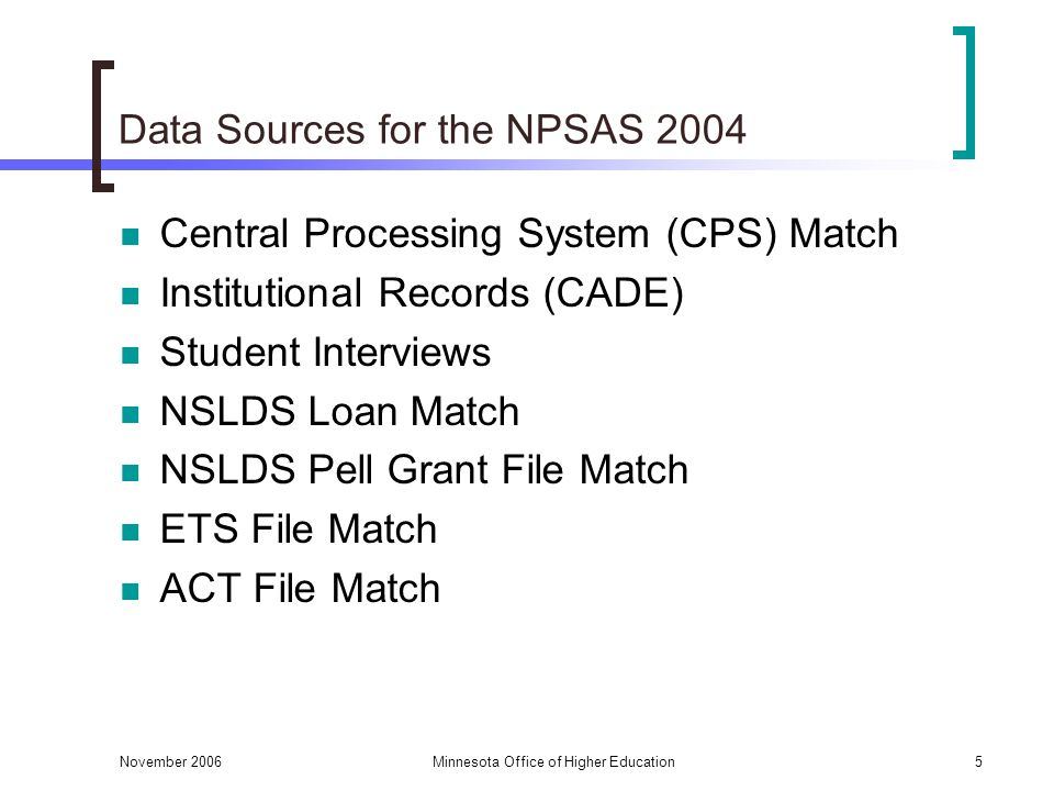 November 2006Minnesota Office of Higher Education5 Data Sources for the NPSAS 2004 Central Processing System (CPS) Match Institutional Records (CADE) Student Interviews NSLDS Loan Match NSLDS Pell Grant File Match ETS File Match ACT File Match