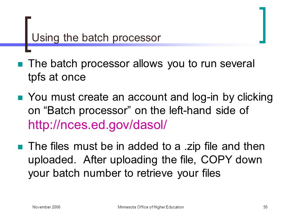 November 2006Minnesota Office of Higher Education50 Using the batch processor The batch processor allows you to run several tpfs at once You must create an account and log-in by clicking on Batch processor on the left-hand side of http://nces.ed.gov/dasol/ The files must be in added to a.zip file and then uploaded.