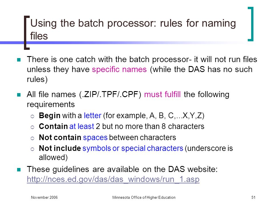 November 2006Minnesota Office of Higher Education51 Using the batch processor: rules for naming files There is one catch with the batch processor- it will not run files unless they have specific names (while the DAS has no such rules) All file names (.ZIP/.TPF/.CPF) must fulfill the following requirements Begin with a letter (for example, A, B, C,...X,Y,Z) Contain at least 2 but no more than 8 characters Not contain spaces between characters Not include symbols or special characters (underscore is allowed) These guidelines are available on the DAS website: http://nces.ed.gov/das/das_windows/run_1.asp http://nces.ed.gov/das/das_windows/run_1.asp