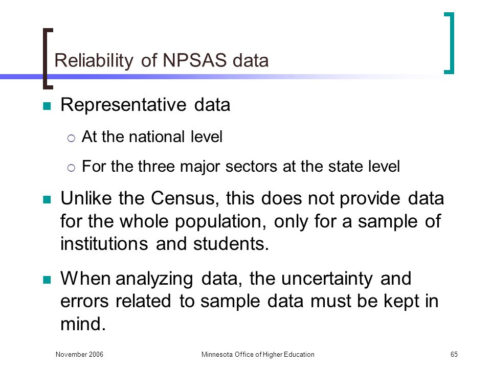 November 2006Minnesota Office of Higher Education65 Reliability of NPSAS data Representative data At the national level For the three major sectors at the state level Unlike the Census, this does not provide data for the whole population, only for a sample of institutions and students.