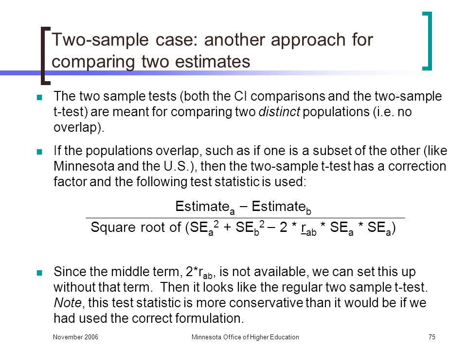 November 2006Minnesota Office of Higher Education75 Two-sample case: another approach for comparing two estimates The two sample tests (both the CI comparisons and the two-sample t-test) are meant for comparing two distinct populations (i.e.