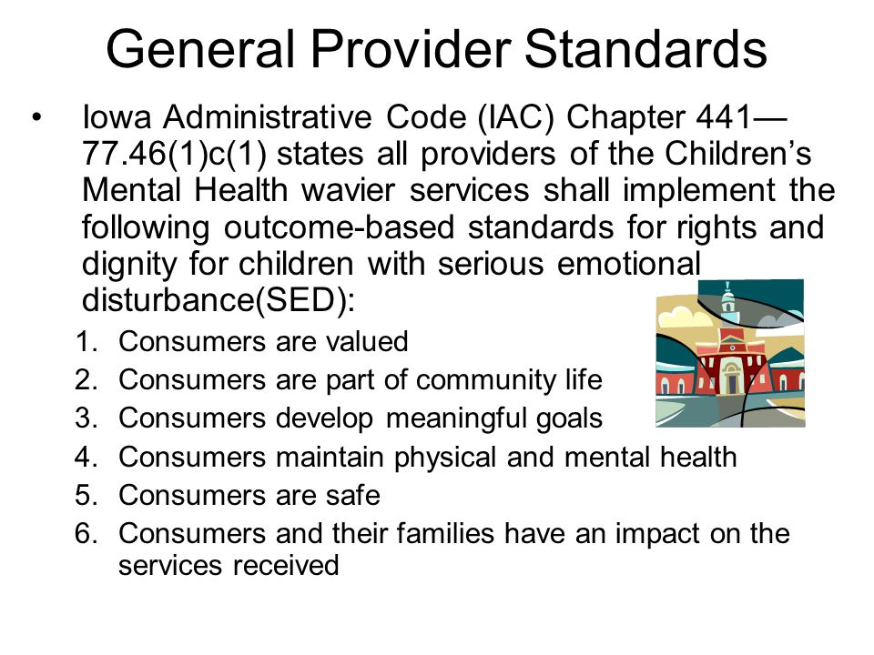 General Provider Standards Iowa Administrative Code (IAC) Chapter 441 77.46(1)c(1) states all providers of the Childrens Mental Health wavier services shall implement the following outcome-based standards for rights and dignity for children with serious emotional disturbance(SED): 1.Consumers are valued 2.Consumers are part of community life 3.Consumers develop meaningful goals 4.Consumers maintain physical and mental health 5.Consumers are safe 6.Consumers and their families have an impact on the services received
