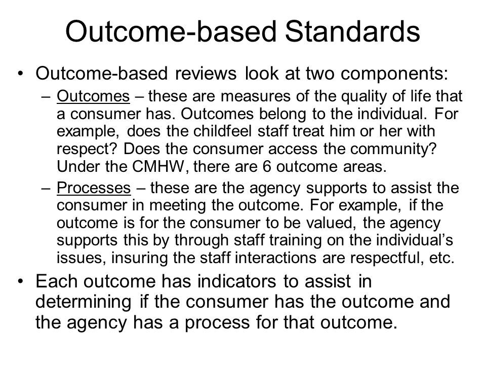 Outcome-based Standards Outcome-based reviews look at two components: –Outcomes – these are measures of the quality of life that a consumer has.
