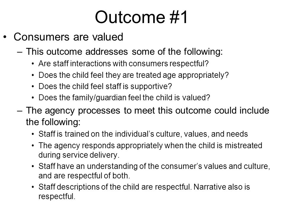 Outcome #1 Consumers are valued –This outcome addresses some of the following: Are staff interactions with consumers respectful.