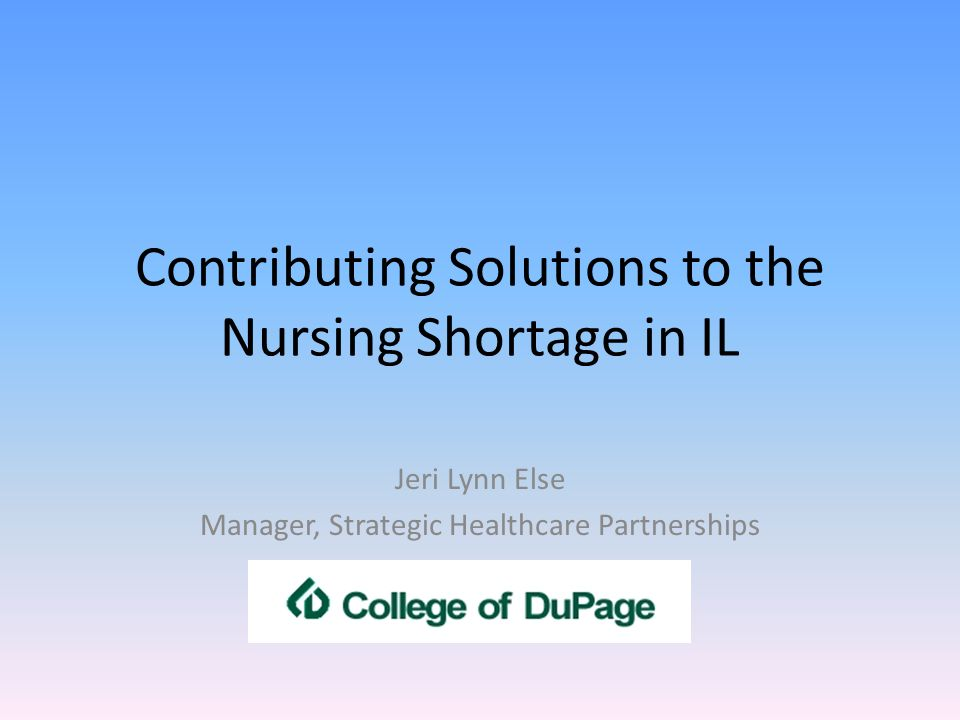 Contributing Solutions to the Nursing Shortage in IL Jeri Lynn Else Manager, Strategic Healthcare Partnerships