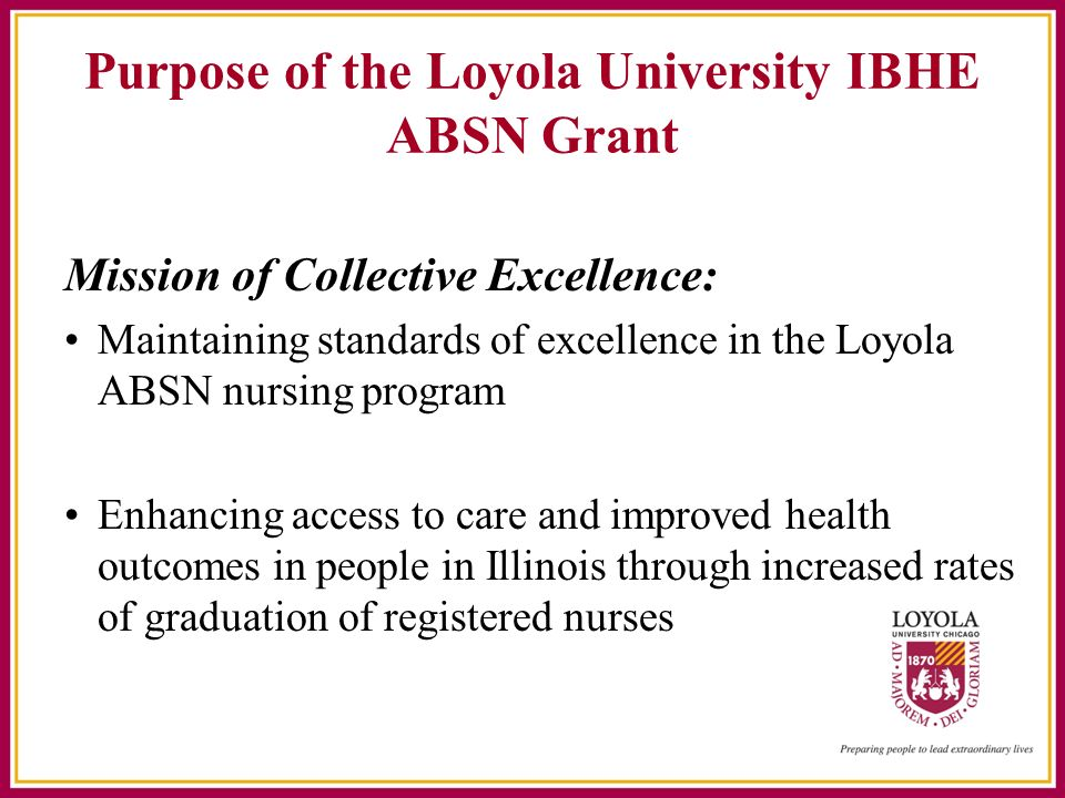 Purpose of the Loyola University IBHE ABSN Grant Mission of Collective Excellence: Maintaining standards of excellence in the Loyola ABSN nursing program Enhancing access to care and improved health outcomes in people in Illinois through increased rates of graduation of registered nurses