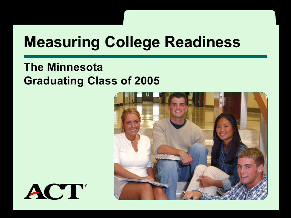 ® The Minnesota Graduating Class of 2005 Measuring College Readiness ®