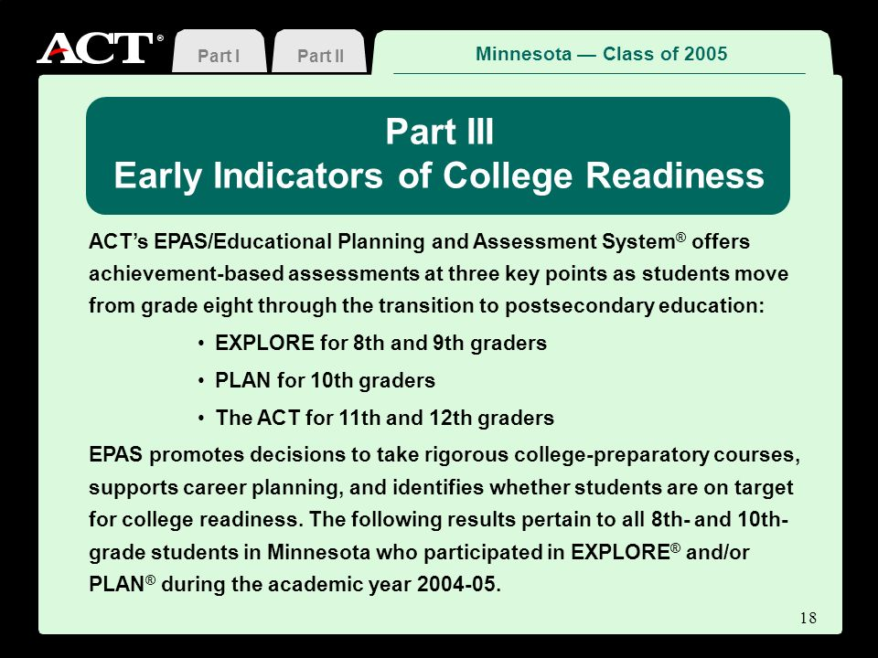 ® Part II Part III Early Indicators of College Readiness ACTs EPAS/Educational Planning and Assessment System ® offers achievement-based assessments at three key points as students move from grade eight through the transition to postsecondary education: EXPLORE for 8th and 9th graders PLAN for 10th graders The ACT for 11th and 12th graders EPAS promotes decisions to take rigorous college-preparatory courses, supports career planning, and identifies whether students are on target for college readiness.