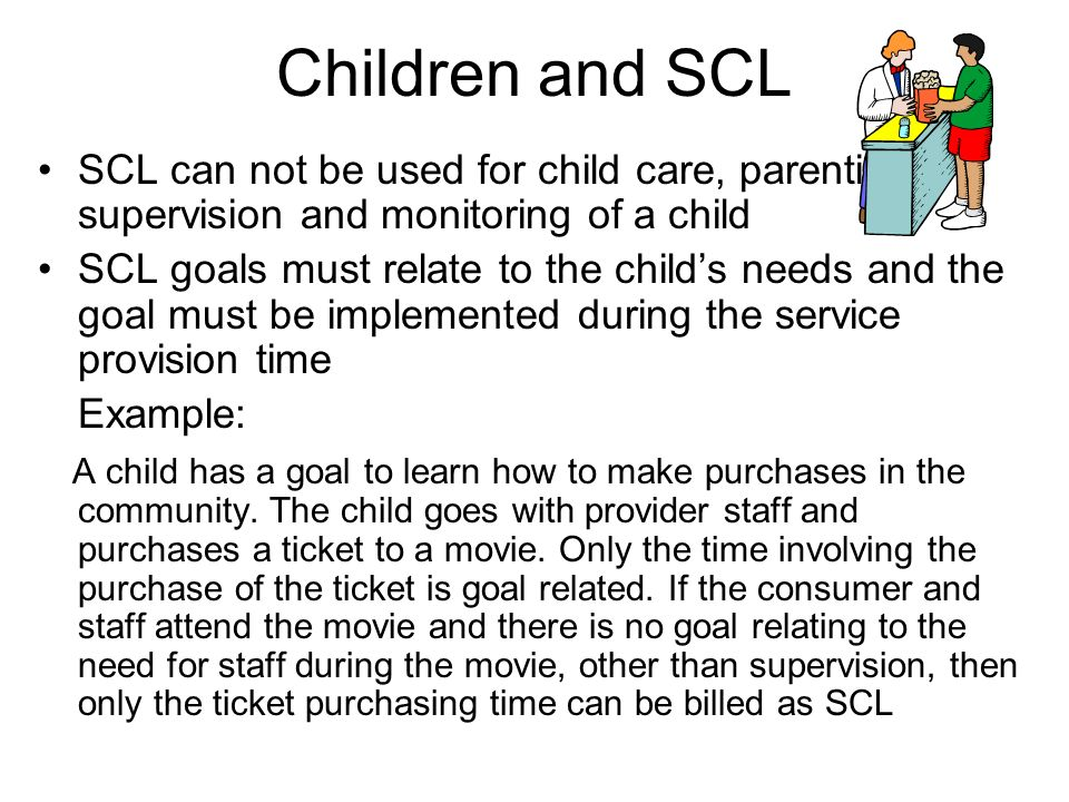 Children and SCL SCL can not be used for child care, parenting, supervision and monitoring of a child SCL goals must relate to the childs needs and the goal must be implemented during the service provision time Example: A child has a goal to learn how to make purchases in the community.