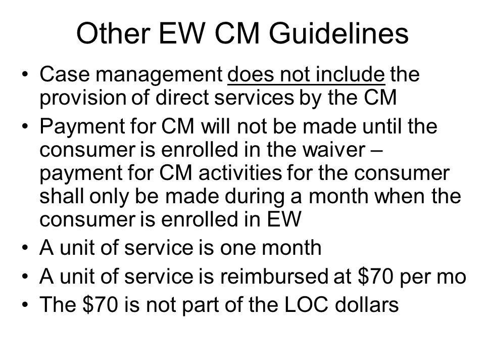 Other EW CM Guidelines Case management does not include the provision of direct services by the CM Payment for CM will not be made until the consumer is enrolled in the waiver – payment for CM activities for the consumer shall only be made during a month when the consumer is enrolled in EW A unit of service is one month A unit of service is reimbursed at $70 per mo The $70 is not part of the LOC dollars