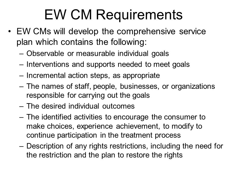 EW CM Requirements EW CMs will develop the comprehensive service plan which contains the following: –Observable or measurable individual goals –Interventions and supports needed to meet goals –Incremental action steps, as appropriate –The names of staff, people, businesses, or organizations responsible for carrying out the goals –The desired individual outcomes –The identified activities to encourage the consumer to make choices, experience achievement, to modify to continue participation in the treatment process –Description of any rights restrictions, including the need for the restriction and the plan to restore the rights