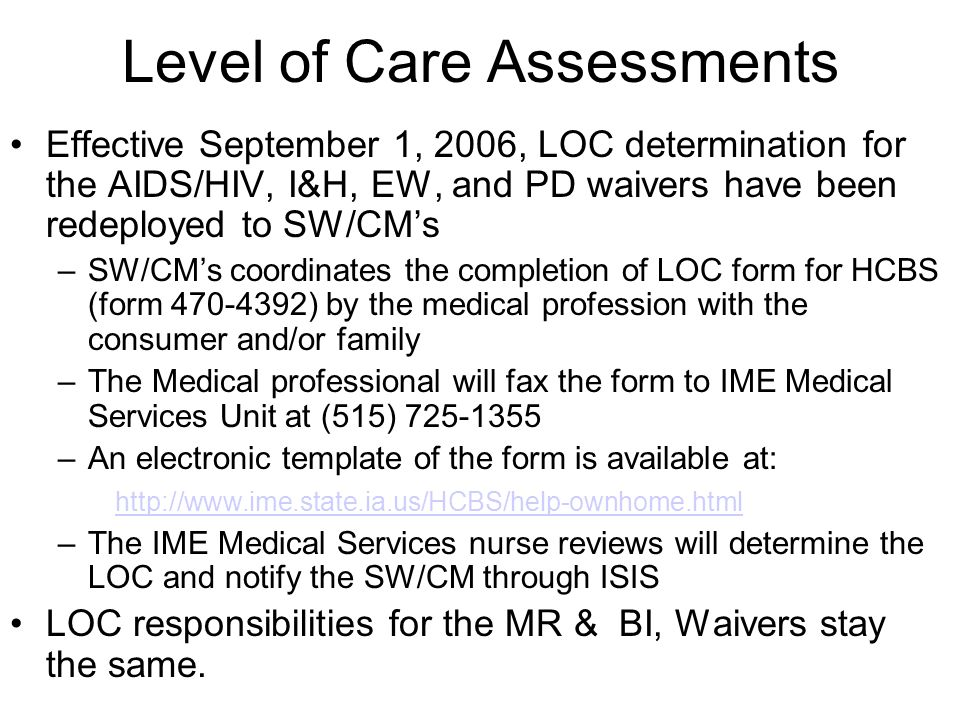 Effective September 1, 2006, LOC determination for the AIDS/HIV, I&H, EW, and PD waivers have been redeployed to SW/CMs –SW/CMs coordinates the completion of LOC form for HCBS (form ) by the medical profession with the consumer and/or family –The Medical professional will fax the form to IME Medical Services Unit at (515) –An electronic template of the form is available at:   –The IME Medical Services nurse reviews will determine the LOC and notify the SW/CM through ISIS LOC responsibilities for the MR & BI, Waivers stay the same.