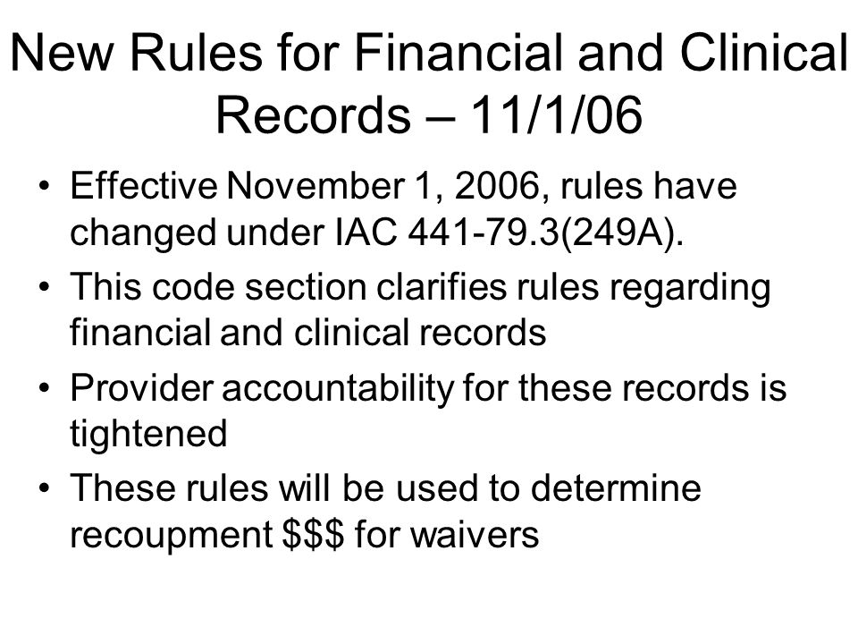 New Rules for Financial and Clinical Records – 11/1/06 Effective November 1, 2006, rules have changed under IAC 441-79.3(249A).