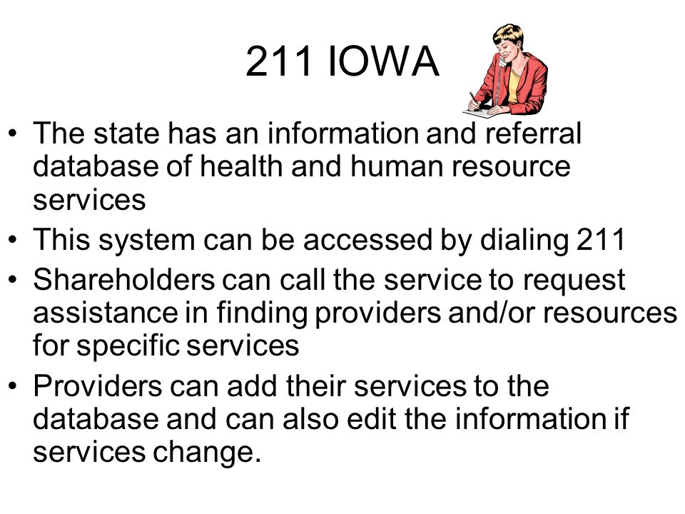 211 IOWA The state has an information and referral database of health and human resource services This system can be accessed by dialing 211 Shareholders can call the service to request assistance in finding providers and/or resources for specific services Providers can add their services to the database and can also edit the information if services change.