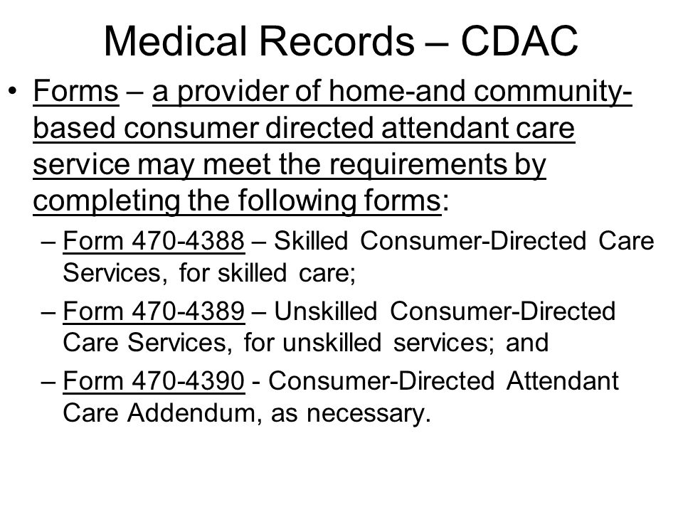 Medical Records – CDAC Forms – a provider of home-and community- based consumer directed attendant care service may meet the requirements by completing the following forms: –Form 470-4388 – Skilled Consumer-Directed Care Services, for skilled care; –Form 470-4389 – Unskilled Consumer-Directed Care Services, for unskilled services; and –Form 470-4390 - Consumer-Directed Attendant Care Addendum, as necessary.