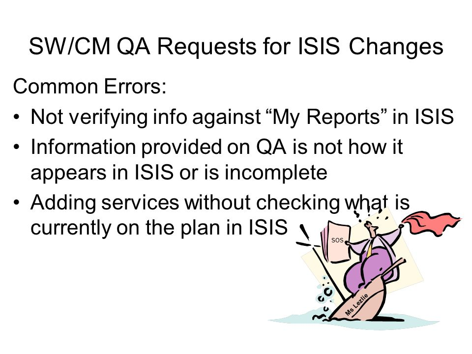 SW/CM QA Requests for ISIS Changes Common Errors: Not verifying info against My Reports in ISIS Information provided on QA is not how it appears in ISIS or is incomplete Adding services without checking what is currently on the plan in ISIS sos Ms Lezlie