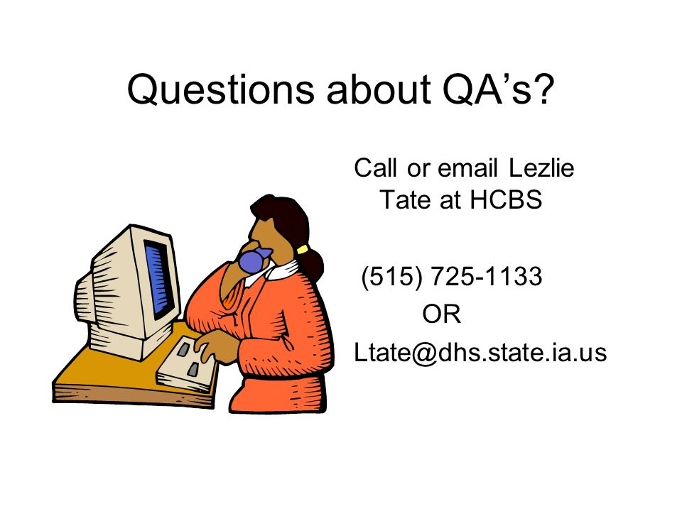 Questions about QAs Call or email Lezlie Tate at HCBS (515) 725-1133 OR Ltate@dhs.state.ia.us