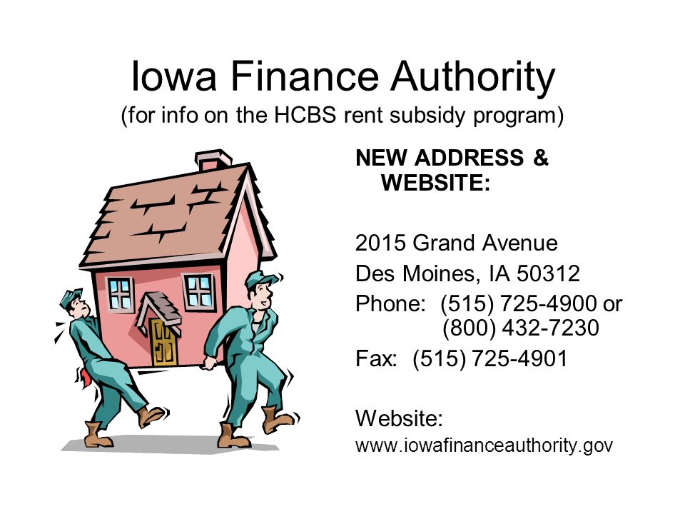 Iowa Finance Authority (for info on the HCBS rent subsidy program) NEW ADDRESS & WEBSITE: 2015 Grand Avenue Des Moines, IA 50312 Phone: (515) 725-4900 or (800) 432-7230 Fax: (515) 725-4901 Website: www.iowafinanceauthority.gov