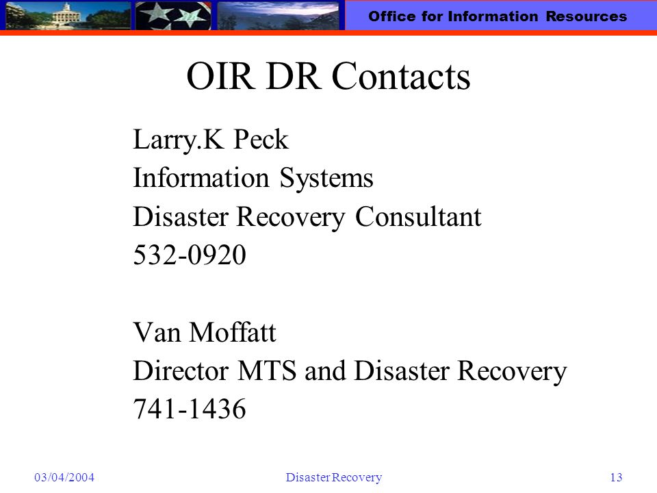 Office for Information Resources 03/04/2004Disaster Recovery13 OIR DR Contacts Larry.K Peck Information Systems Disaster Recovery Consultant 532-0920