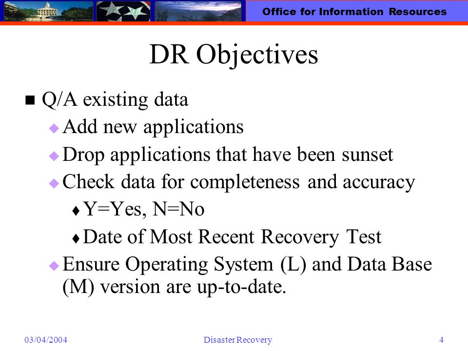 Office for Information Resources 03/04/2004Disaster Recovery4 DR Objectives Q/A existing data Add new applications Drop applications that have been su
