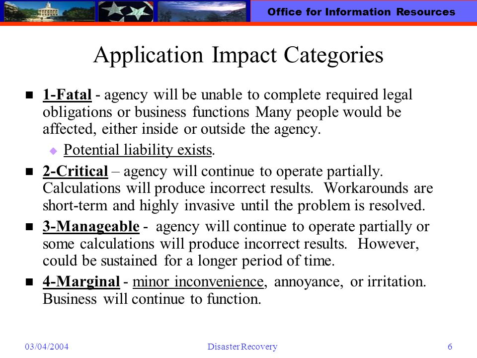 Office for Information Resources 03/04/2004Disaster Recovery6 Application Impact Categories 1-Fatal - agency will be unable to complete required legal