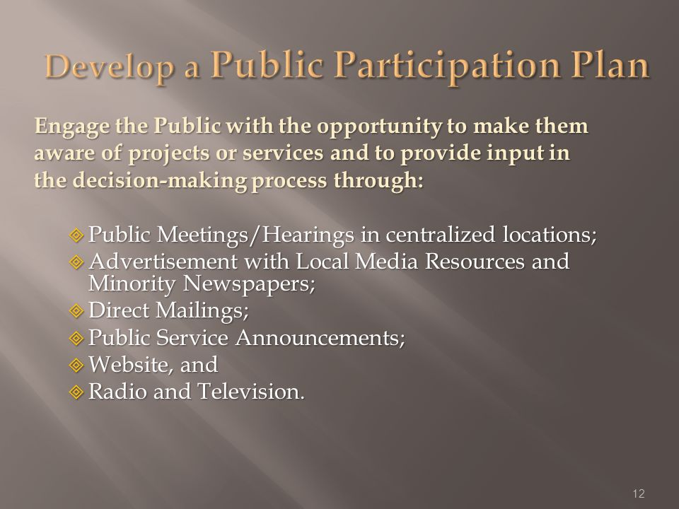 Engage the Public with the opportunity to make them aware of projects or services and to provide input in the decision-making process through: Public Meetings/Hearings in centralized locations; Public Meetings/Hearings in centralized locations; Advertisement with Local Media Resources and Minority Newspapers; Advertisement with Local Media Resources and Minority Newspapers; Direct Mailings; Direct Mailings; Public Service Announcements; Public Service Announcements; Website, and Website, and Radio and Television.