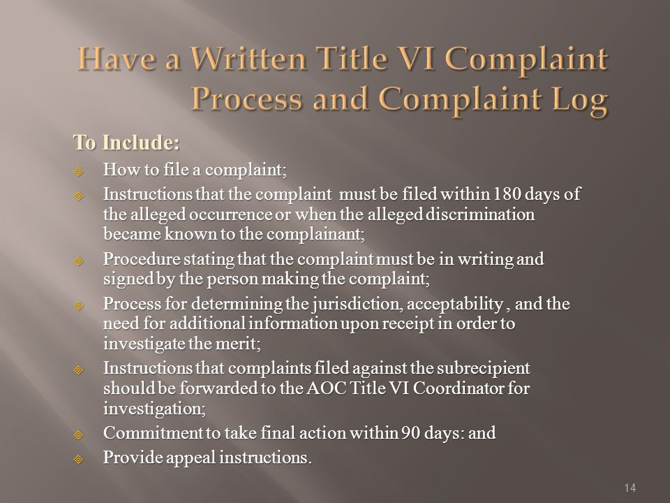 To Include: How to file a complaint; How to file a complaint; Instructions that the complaint must be filed within 180 days of the alleged occurrence or when the alleged discrimination became known to the complainant; Instructions that the complaint must be filed within 180 days of the alleged occurrence or when the alleged discrimination became known to the complainant; Procedure stating that the complaint must be in writing and signed by the person making the complaint; Procedure stating that the complaint must be in writing and signed by the person making the complaint; Process for determining the jurisdiction, acceptability, and the need for additional information upon receipt in order to investigate the merit; Process for determining the jurisdiction, acceptability, and the need for additional information upon receipt in order to investigate the merit; Instructions that complaints filed against the subrecipient should be forwarded to the AOC Title VI Coordinator for investigation; Instructions that complaints filed against the subrecipient should be forwarded to the AOC Title VI Coordinator for investigation; Commitment to take final action within 90 days: and Commitment to take final action within 90 days: and Provide appeal instructions.