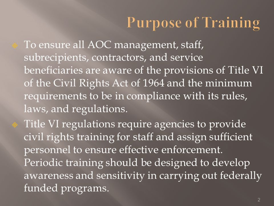 To ensure all AOC management, staff, subrecipients, contractors, and service beneficiaries are aware of the provisions of Title VI of the Civil Rights Act of 1964 and the minimum requirements to be in compliance with its rules, laws, and regulations.
