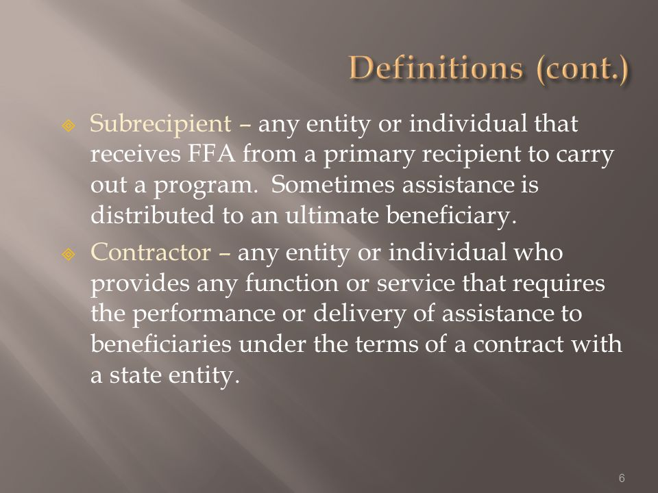 Subrecipient – any entity or individual that receives FFA from a primary recipient to carry out a program.