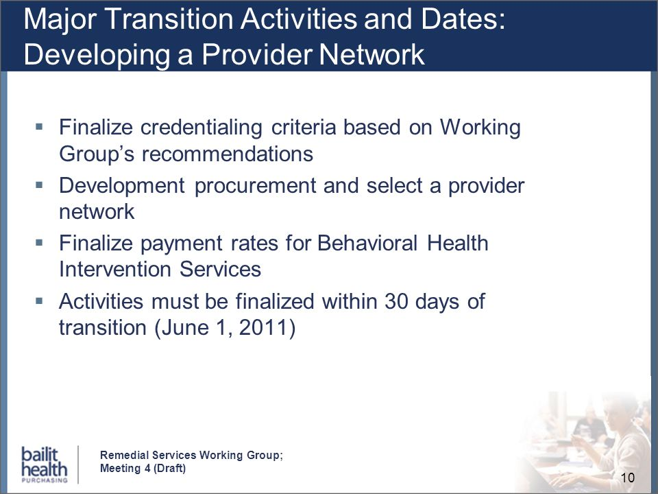 10 Remedial Services Working Group; Meeting 4 (Draft) Major Transition Activities and Dates: Developing a Provider Network Finalize credentialing crit