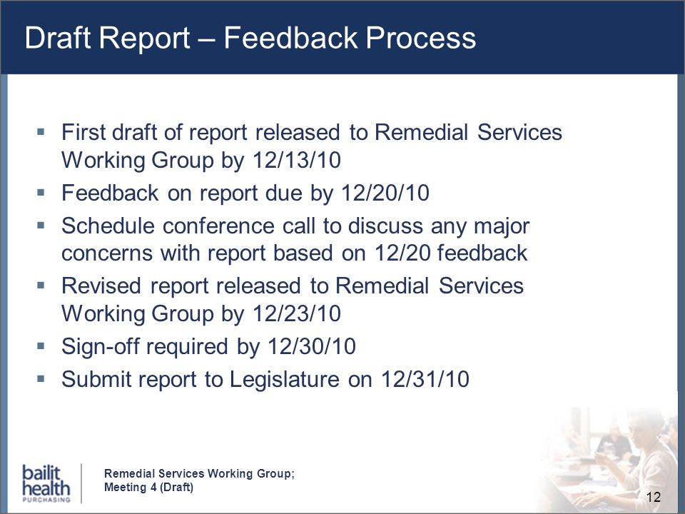 12 Remedial Services Working Group; Meeting 4 (Draft) Draft Report – Feedback Process First draft of report released to Remedial Services Working Group by 12/13/10 Feedback on report due by 12/20/10 Schedule conference call to discuss any major concerns with report based on 12/20 feedback Revised report released to Remedial Services Working Group by 12/23/10 Sign-off required by 12/30/10 Submit report to Legislature on 12/31/10
