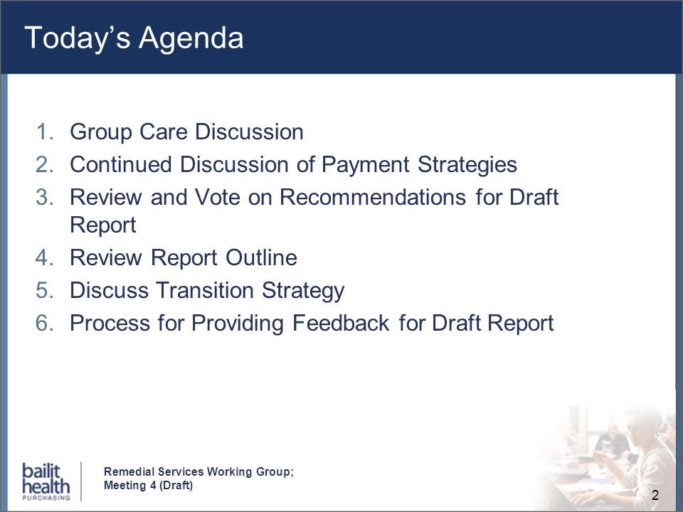 2 Remedial Services Working Group; Meeting 4 (Draft) Todays Agenda 1.Group Care Discussion 2.Continued Discussion of Payment Strategies 3.Review and Vote on Recommendations for Draft Report 4.Review Report Outline 5.Discuss Transition Strategy 6.Process for Providing Feedback for Draft Report