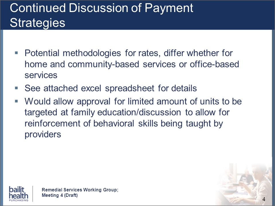 4 Remedial Services Working Group; Meeting 4 (Draft) Continued Discussion of Payment Strategies Potential methodologies for rates, differ whether for home and community-based services or office-based services See attached excel spreadsheet for details Would allow approval for limited amount of units to be targeted at family education/discussion to allow for reinforcement of behavioral skills being taught by providers