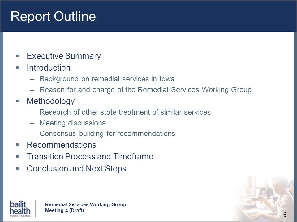 6 Remedial Services Working Group; Meeting 4 (Draft) Report Outline Executive Summary Introduction –Background on remedial services in Iowa –Reason fo