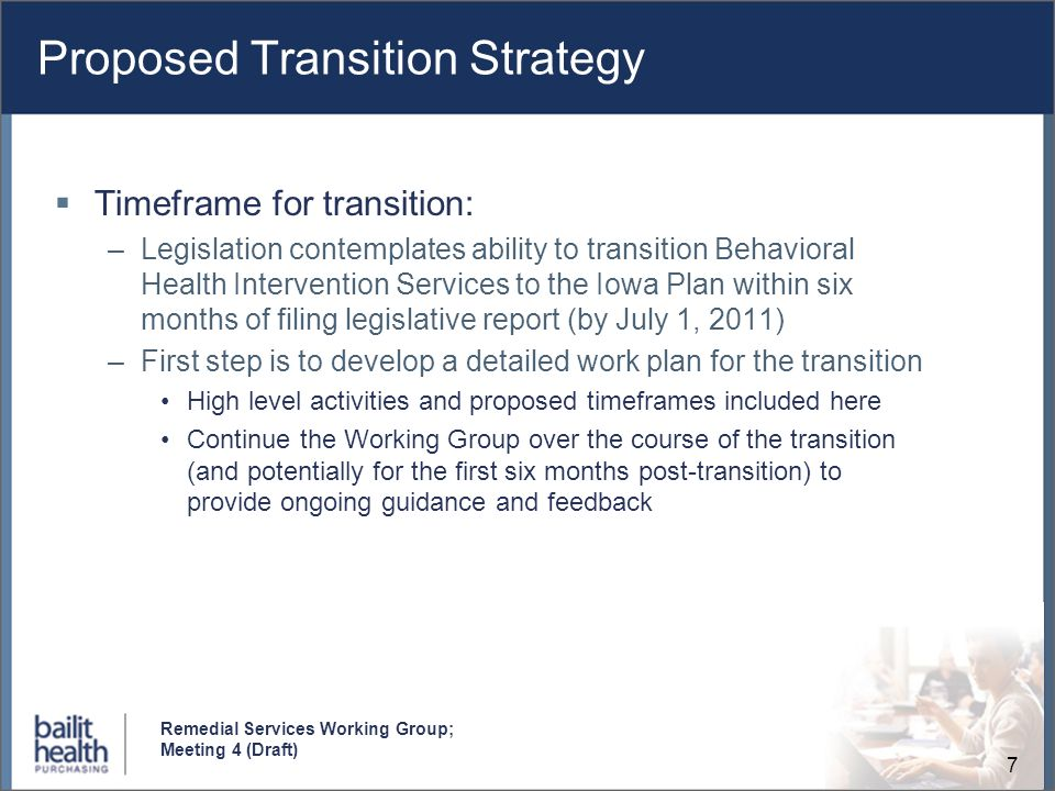 7 Remedial Services Working Group; Meeting 4 (Draft) Proposed Transition Strategy Timeframe for transition: –Legislation contemplates ability to trans
