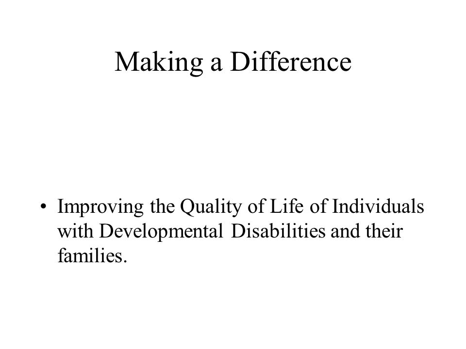 Making a Difference Improving the Quality of Life of Individuals with Developmental Disabilities and their families.