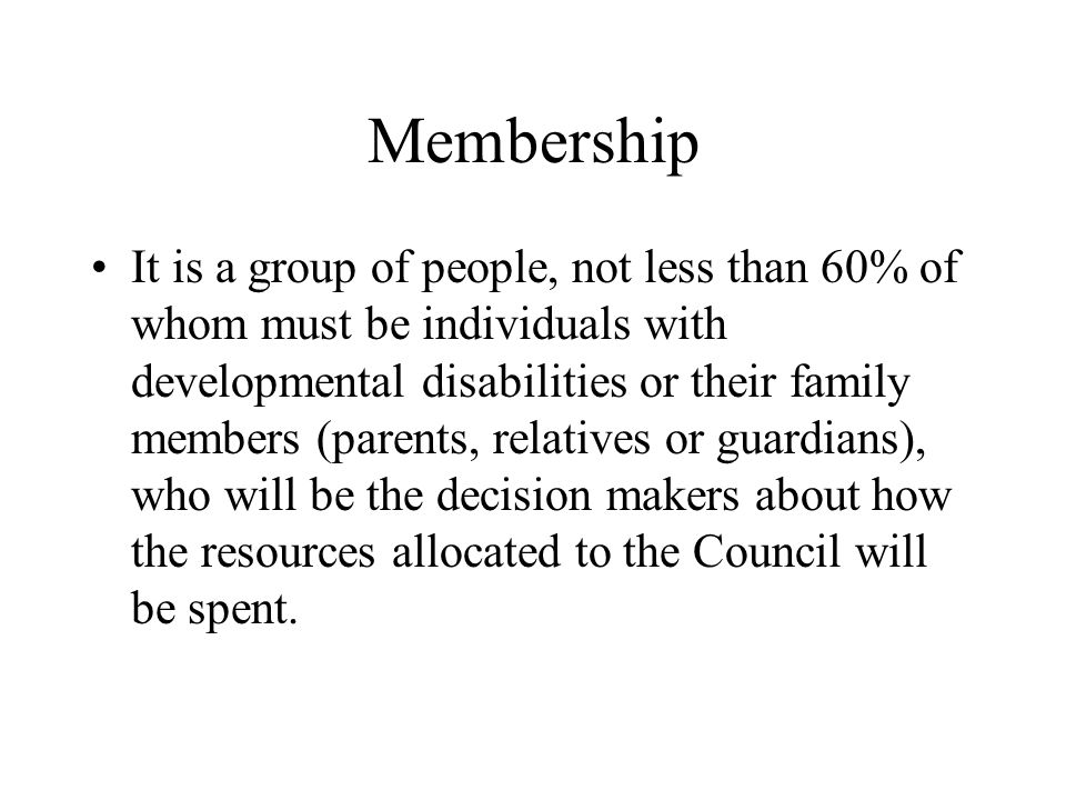 Membership It is a group of people, not less than 60% of whom must be individuals with developmental disabilities or their family members (parents, re