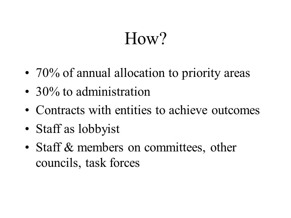 How? 70% of annual allocation to priority areas 30% to administration Contracts with entities to achieve outcomes Staff as lobbyist Staff & members on