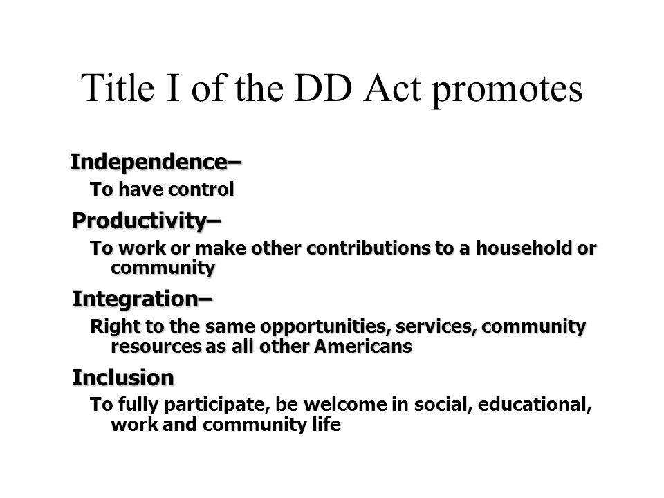 Title I of the DD Act promotes Independence– Independence– To have control Productivity– Productivity– To work or make other contributions to a househ