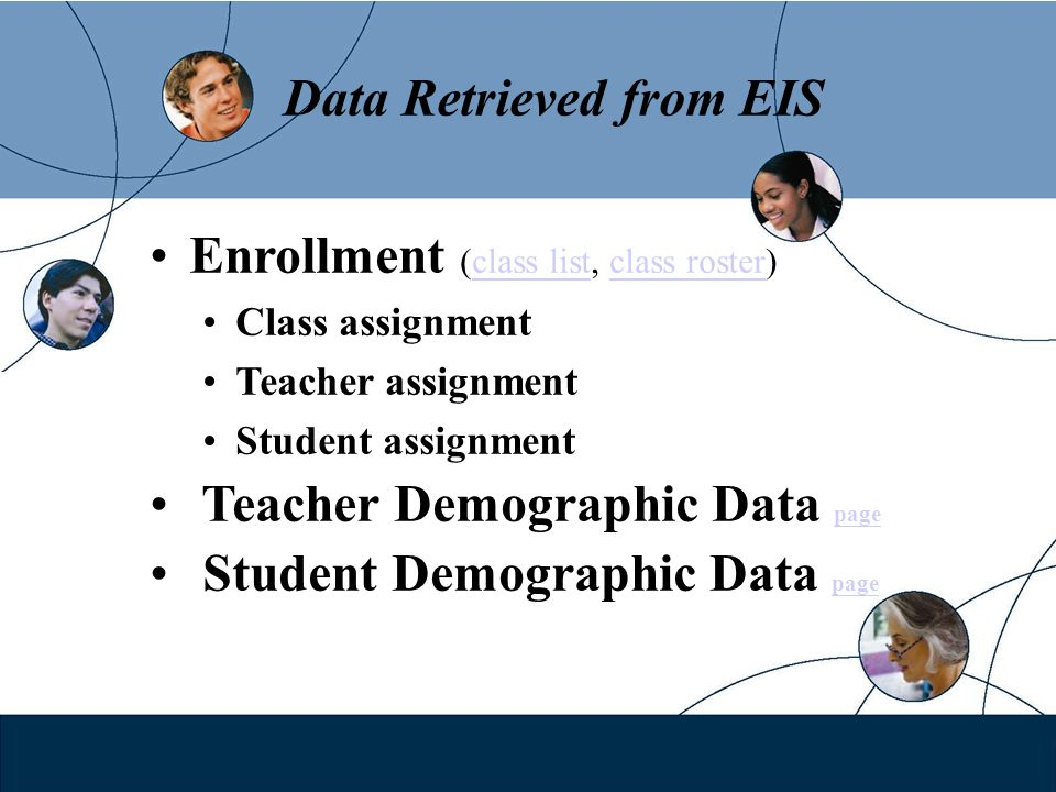 Data Retrieved from EIS Enrollment (class list, class roster)class listclass roster Class assignment Teacher assignment Student assignment Teacher Demographic Data page page Student Demographic Data page page