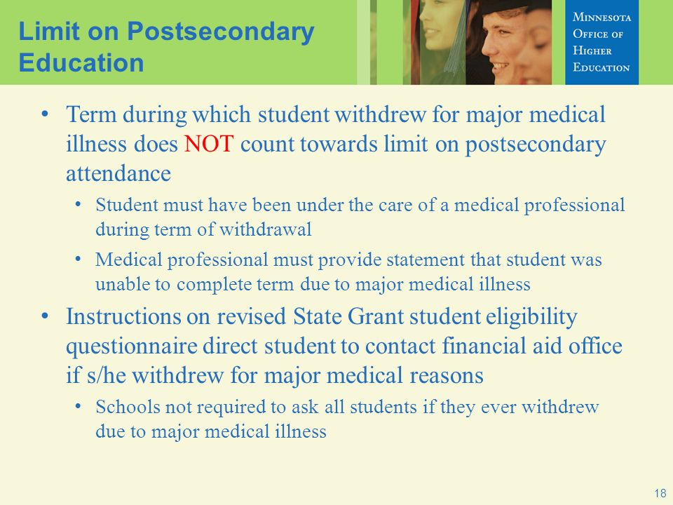 18 Limit on Postsecondary Education Term during which student withdrew for major medical illness does NOT count towards limit on postsecondary attendance Student must have been under the care of a medical professional during term of withdrawal Medical professional must provide statement that student was unable to complete term due to major medical illness Instructions on revised State Grant student eligibility questionnaire direct student to contact financial aid office if s/he withdrew for major medical reasons Schools not required to ask all students if they ever withdrew due to major medical illness