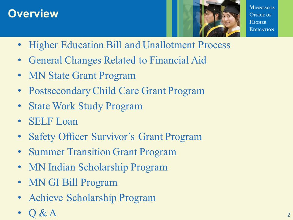 Overview 2 Higher Education Bill and Unallotment Process General Changes Related to Financial Aid MN State Grant Program Postsecondary Child Care Grant Program State Work Study Program SELF Loan Safety Officer Survivors Grant Program Summer Transition Grant Program MN Indian Scholarship Program MN GI Bill Program Achieve Scholarship Program Q & A