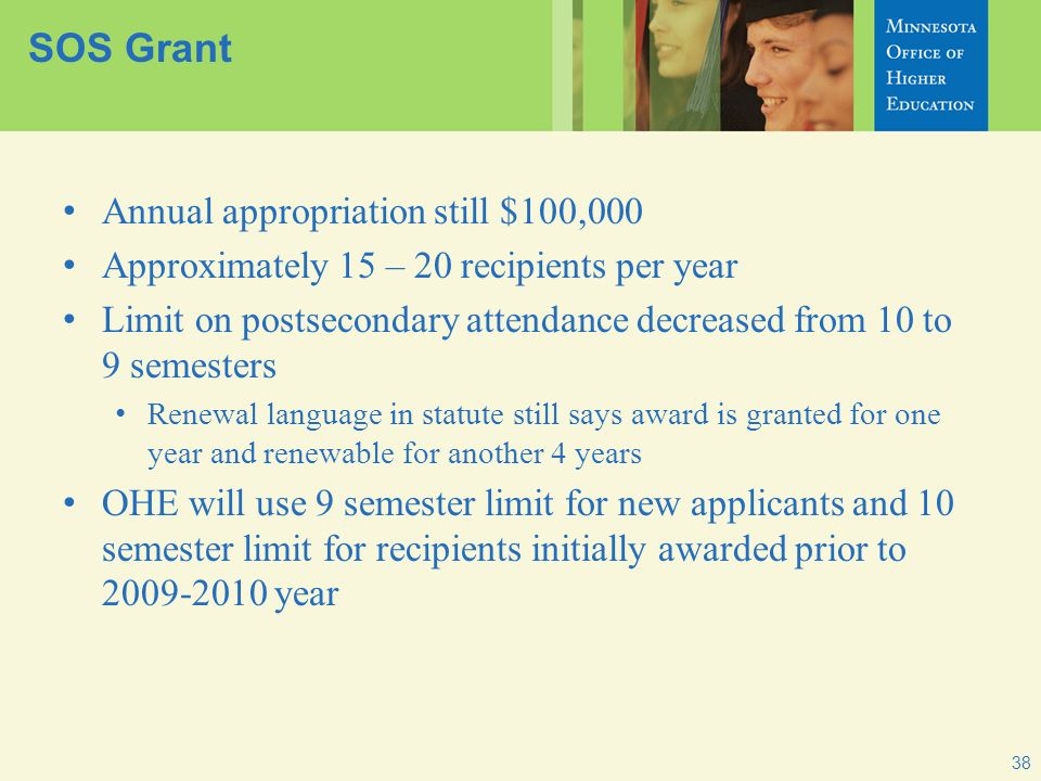 38 SOS Grant Annual appropriation still $100,000 Approximately 15 – 20 recipients per year Limit on postsecondary attendance decreased from 10 to 9 se
