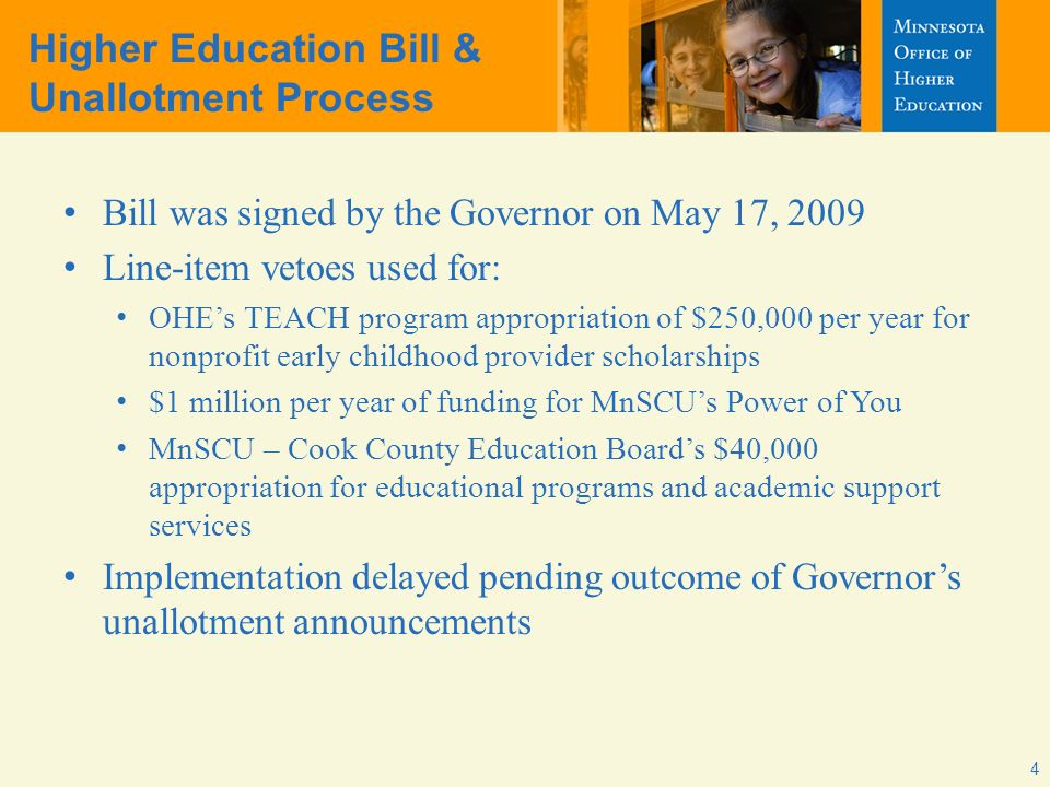 4 Bill was signed by the Governor on May 17, 2009 Line-item vetoes used for: OHEs TEACH program appropriation of $250,000 per year for nonprofit early childhood provider scholarships $1 million per year of funding for MnSCUs Power of You MnSCU – Cook County Education Boards $40,000 appropriation for educational programs and academic support services Implementation delayed pending outcome of Governors unallotment announcements